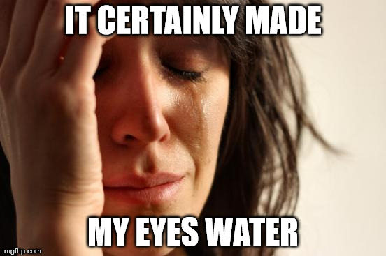 First World Problems Meme | IT CERTAINLY MADE MY EYES WATER | image tagged in memes,first world problems | made w/ Imgflip meme maker