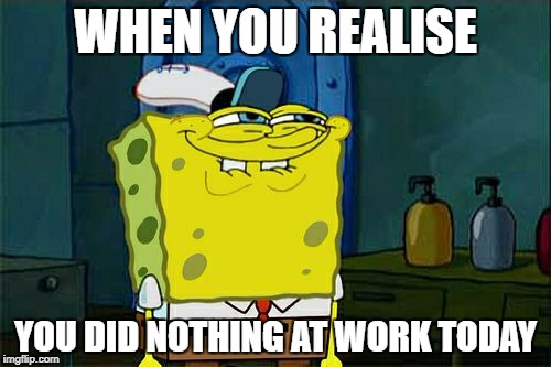 Dont You Squidward Meme | WHEN YOU REALISE YOU DID NOTHING AT WORK TODAY | image tagged in memes,dont you squidward | made w/ Imgflip meme maker