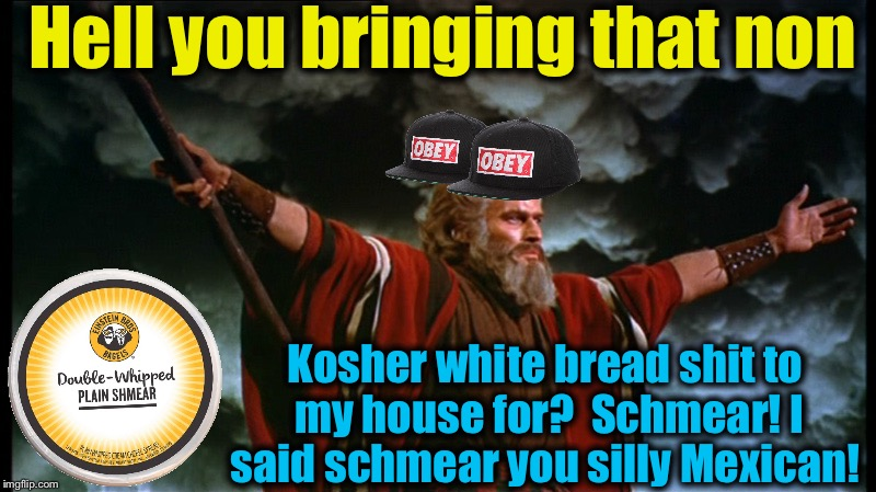 Moses | Hell you bringing that non Kosher white bread shit to my house for?  Schmear! I said schmear you silly Mexican! | image tagged in moses | made w/ Imgflip meme maker