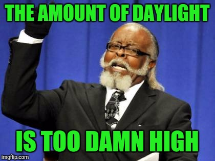 Too Damn High Meme | THE AMOUNT OF DAYLIGHT IS TOO DAMN HIGH | image tagged in memes,too damn high | made w/ Imgflip meme maker