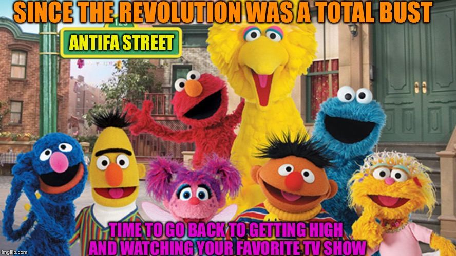 SINCE THE REVOLUTION WAS A TOTAL BUST TIME TO GO BACK TO GETTING HIGH AND WATCHING YOUR FAVORITE TV SHOW ANTIFA STREET | image tagged in sesame street blank sign | made w/ Imgflip meme maker