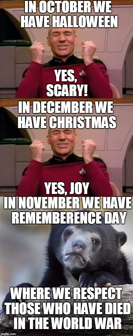 Although it is respectful and right, it is a bit of a killjoy | IN OCTOBER WE HAVE HALLOWEEN YES, SCARY! IN DECEMBER WE HAVE CHRISTMAS YES, JOY IN NOVEMBER WE HAVE  REMEMBERENCE DAY WHERE WE RESPECT THOSE | image tagged in christmas,halloween,funny,memes,confession bear,captain kirk yes | made w/ Imgflip meme maker