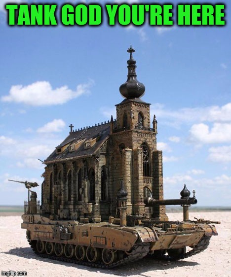 Military Week Nov 5-11th a Chad-, DashHopes, JBmemegeek & SpursFanFromAround  event | TANK GOD YOU'RE HERE | image tagged in memes,funny,tanks,military,military week,funny tanks | made w/ Imgflip meme maker