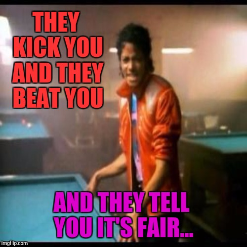 THEY KICK YOU AND THEY BEAT YOU AND THEY TELL YOU IT'S FAIR... | made w/ Imgflip meme maker