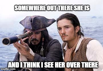 Pirate Telescope | SOMEWHERE OUT THERE SHE IS AND I THINK I SEE HER OVER THERE | image tagged in pirate telescope | made w/ Imgflip meme maker