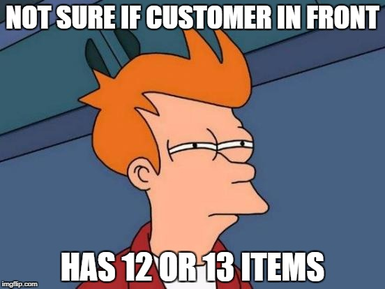 Supermarket Express Checkout Rage! - a harrisp0 Daily Shopping Event | NOT SURE IF CUSTOMER IN FRONT HAS 12 OR 13 ITEMS | image tagged in memes,futurama fry | made w/ Imgflip meme maker