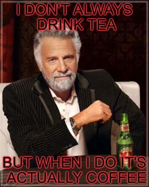 The Most Interesting Man In The World Meme | I DON'T ALWAYS DRINK TEA BUT WHEN I DO IT'S ACTUALLY COFFEE | image tagged in memes,the most interesting man in the world | made w/ Imgflip meme maker