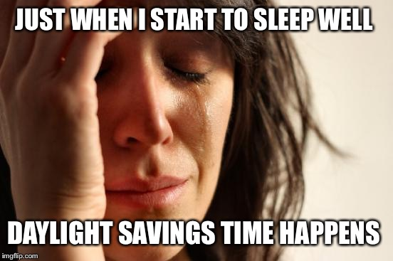 First World Problems | JUST WHEN I START TO SLEEP WELL DAYLIGHT SAVINGS TIME HAPPENS | image tagged in memes,first world problems,scumbag daylight savings time,sleep | made w/ Imgflip meme maker