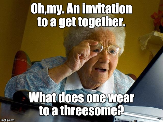 Grandma Finds The Internet Meme | Oh,my. An invitation to a get together. What does one wear to a threesome? | image tagged in memes,grandma finds the internet | made w/ Imgflip meme maker