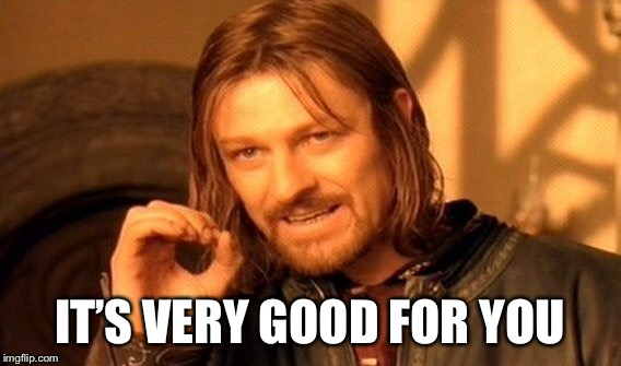 One Does Not Simply Meme | IT'S VERY GOOD FOR YOU | image tagged in memes,one does not simply | made w/ Imgflip meme maker