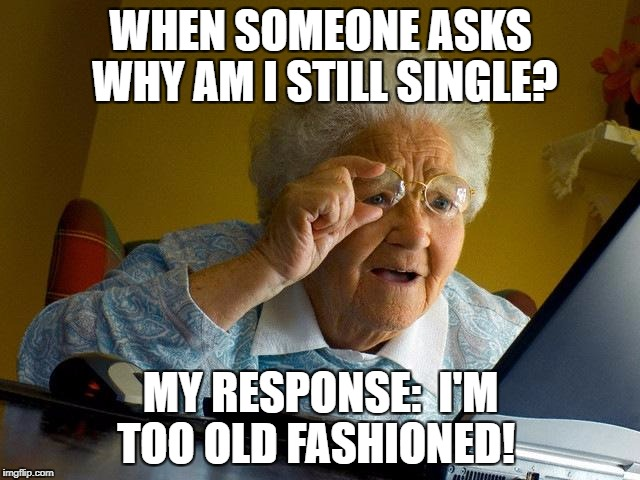 Grandma Finds The Internet Meme | WHEN SOMEONE ASKS WHY AM I STILL SINGLE? MY RESPONSE:  I'M TOO OLD FASHIONED! | image tagged in memes,grandma finds the internet | made w/ Imgflip meme maker