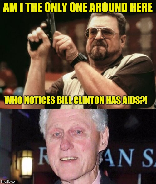 Seriously | AM I THE ONLY ONE AROUND HERE WHO NOTICES BILL CLINTON HAS AIDS?! | image tagged in bill clinton,am i the only one around here,memes,aids | made w/ Imgflip meme maker