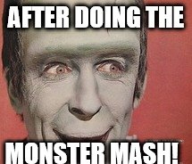 AFTER DOING THE MONSTER MASH! | image tagged in frankenstein smiling | made w/ Imgflip meme maker