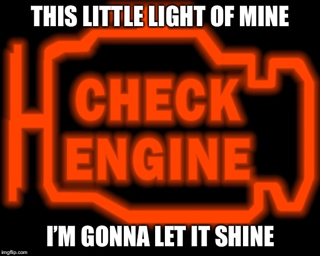 Always on | THIS LITTLE LIGHT OF MINE I'M GONNA LET IT SHINE | image tagged in check engine | made w/ Imgflip meme maker