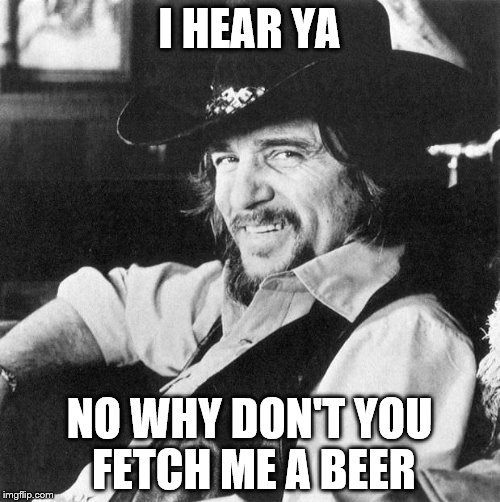I HEAR YA NO WHY DON'T YOU FETCH ME A BEER | made w/ Imgflip meme maker