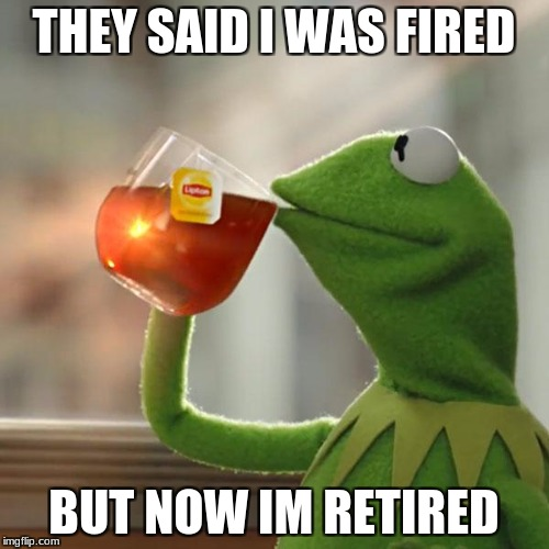 But Thats None Of My Business Meme | THEY SAID I WAS FIRED BUT NOW IM RETIRED | image tagged in memes,but thats none of my business,kermit the frog | made w/ Imgflip meme maker