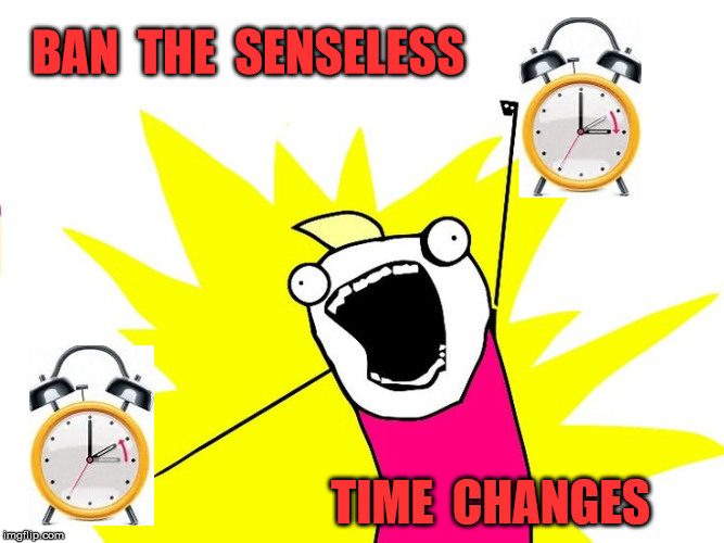 Senseless Time Changes |  BAN  THE  SENSELESS; TIME  CHANGES | image tagged in do all the things,memes,scumbag daylight savings time,aint nobody got time for that,banned | made w/ Imgflip meme maker