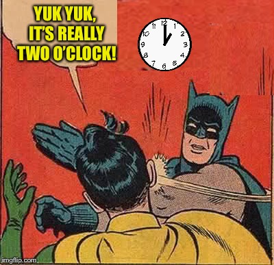 Every time we change the clocks, this happens... | YUK YUK, IT'S REALLY TWO O'CLOCK! | image tagged in memes,batman slapping robin,daylight savings time,im guilty | made w/ Imgflip meme maker