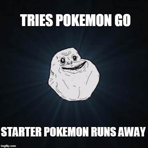 Forever Alone Meme | TRIES POKEMON GO STARTER POKEMON RUNS AWAY | image tagged in memes,forever alone | made w/ Imgflip meme maker