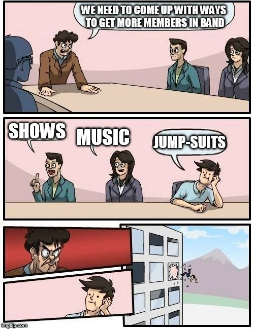 Boardroom Meeting Suggestion Meme | WE NEED TO COME UP WITH WAYS TO GET MORE MEMBERS IN BAND SHOWS MUSIC JUMP-SUITS | image tagged in memes,boardroom meeting suggestion | made w/ Imgflip meme maker