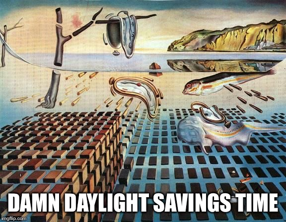 Daylight Savings - Goodbye Art Week | DAMN DAYLIGHT SAVINGS TIME | image tagged in dali,daylight savings time,jbmemegeek,sir_unknown,art week,salvador dali | made w/ Imgflip meme maker
