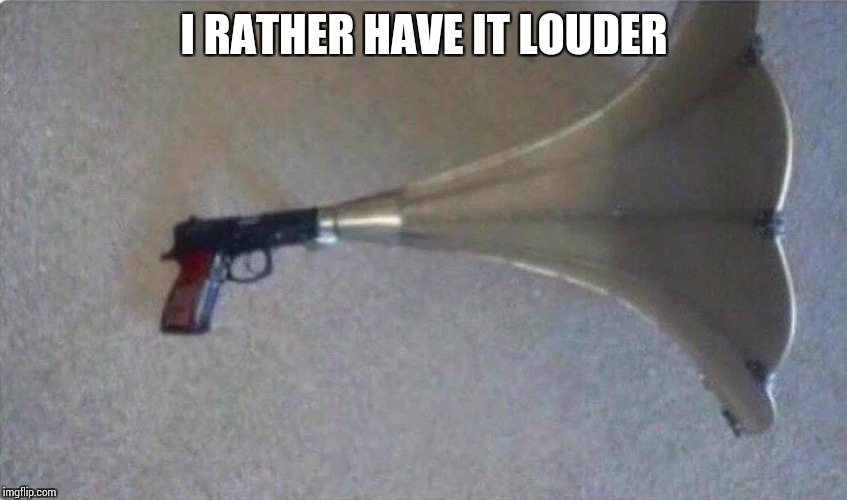 I RATHER HAVE IT LOUDER | made w/ Imgflip meme maker