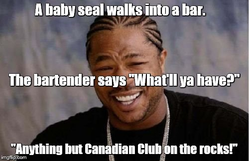 "Yo Dawg Heard You Meme | A baby seal walks into a bar. ""Anything but Canadian Club on the rocks!"" The bartender says ""What'll ya have?"" 