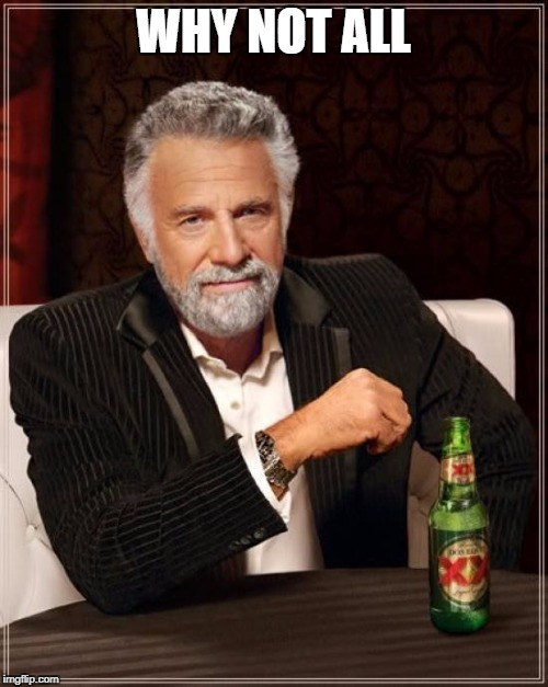 The Most Interesting Man In The World Meme | WHY NOT ALL | image tagged in memes,the most interesting man in the world | made w/ Imgflip meme maker