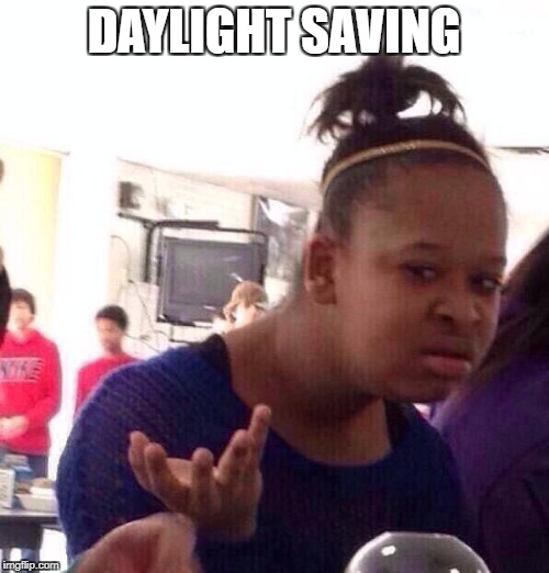 Black Girl Wat Meme | DAYLIGHT SAVING | image tagged in memes,black girl wat | made w/ Imgflip meme maker