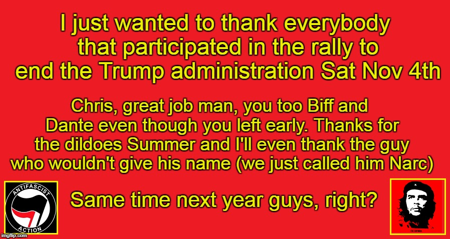 Rally Thank You | I just wanted to thank everybody that participated in the rally to end the Trump administration Sat Nov 4th Chris, great job man, you too Bi | image tagged in nov 4th,end trump,antifa rally,dildo,pussy hat,antifa revolution | made w/ Imgflip meme maker