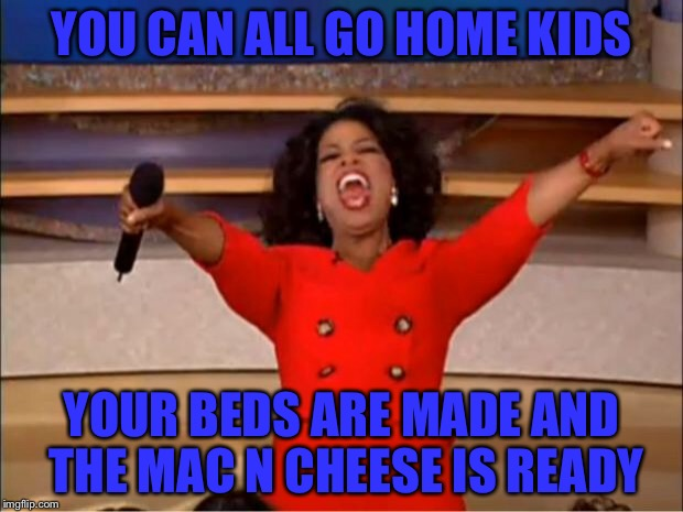 Oprah You Get A Meme | YOU CAN ALL GO HOME KIDS YOUR BEDS ARE MADE AND THE MAC N CHEESE IS READY | image tagged in memes,oprah you get a | made w/ Imgflip meme maker