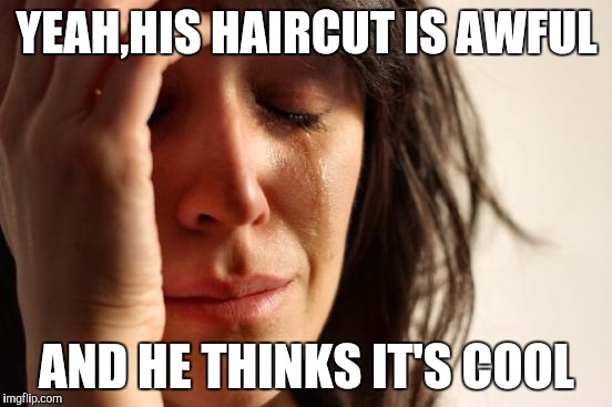 First World Problems Meme | YEAH,HIS HAIRCUT IS AWFUL AND HE THINKS IT'S COOL | image tagged in memes,first world problems | made w/ Imgflip meme maker