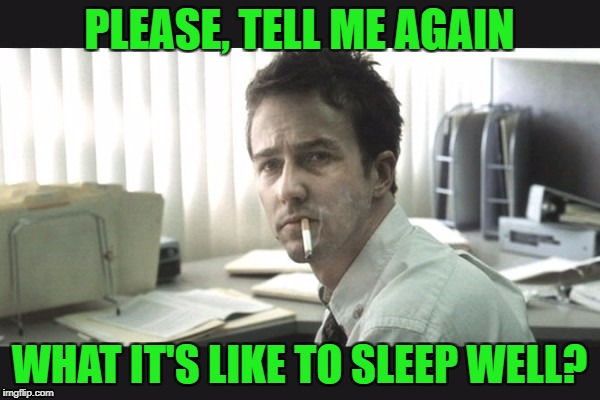fight club office | PLEASE, TELL ME AGAIN WHAT IT'S LIKE TO SLEEP WELL? | image tagged in fight club office | made w/ Imgflip meme maker