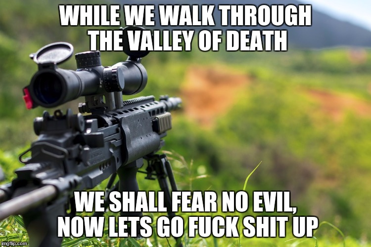 WHILE WE WALK THROUGH THE VALLEY OF DEATH WE SHALL FEAR NO EVIL, NOW LETS GO F**K SHIT UP | made w/ Imgflip meme maker
