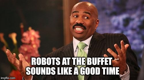 Steve Harvey Meme | ROBOTS AT THE BUFFET SOUNDS LIKE A GOOD TIME | image tagged in memes,steve harvey | made w/ Imgflip meme maker