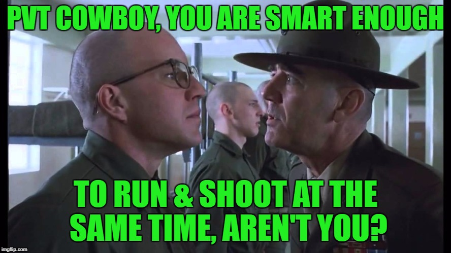 full metal jacket | PVT COWBOY, YOU ARE SMART ENOUGH TO RUN & SHOOT AT THE SAME TIME, AREN'T YOU? | image tagged in full metal jacket | made w/ Imgflip meme maker