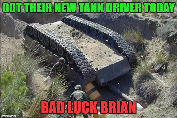 Military Week Nov 5-11th a Chad-, DashHopes, JBmemegeek & SpursFanFromAround event | GOT THEIR NEW TANK DRIVER TODAY BAD LUCK BRIAN | image tagged in tank dump,memes,bad luck brian,military week,funny,military | made w/ Imgflip meme maker