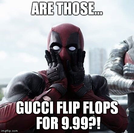 Deadpool Surprised Meme | ARE THOSE... GUCCI FLIP FLOPS FOR 9.99?! | image tagged in memes,deadpool surprised | made w/ Imgflip meme maker