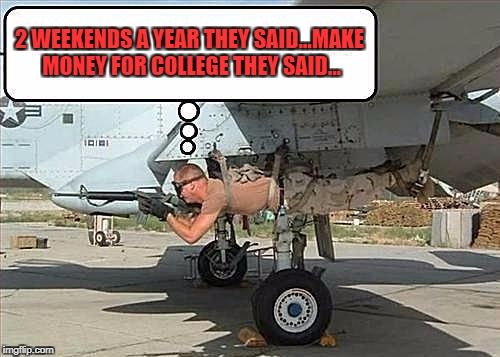 Military Week Nov 5-11th a Chad-, DashHopes, JBmemegeek & SpursFanFromAround event | 2 WEEKENDS A YEAR THEY SAID...MAKE MONEY FOR COLLEGE THEY SAID... | image tagged in side gunner,memes,military week,funny,reserves,military humor | made w/ Imgflip meme maker