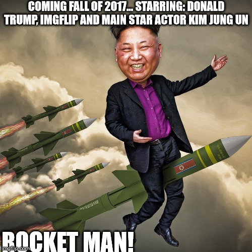 Movie poster. Coming fall of 2017. | COMING FALL OF 2017... STARRING: DONALD TRUMP, IMGFLIP AND MAIN STAR ACTOR KIM JUNG UN ROCKET MAN! | image tagged in kim jung un | made w/ Imgflip meme maker