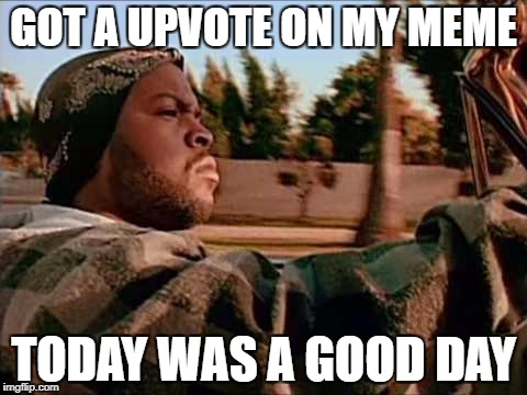 Today Was A Good Day Meme | GOT A UPVOTE ON MY MEME TODAY WAS A GOOD DAY | image tagged in memes,today was a good day | made w/ Imgflip meme maker