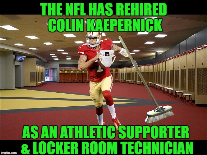 The way that my mind works | THE NFL HAS REHIRED COLIN KAEPERNICK AS AN ATHLETIC SUPPORTER & LOCKER ROOM TECHNICIAN | image tagged in locker room,colin kaepernick,athletic supporter,janitor,jock strap | made w/ Imgflip meme maker