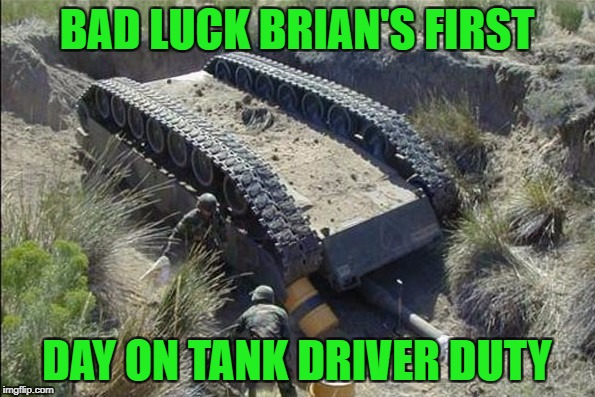 BAD LUCK BRIAN'S FIRST DAY ON TANK DRIVER DUTY | made w/ Imgflip meme maker