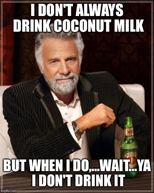 The Most Interesting Man In The World Meme | I DON'T ALWAYS DRINK COCONUT MILK BUT WHEN I DO,...WAIT...YA I DON'T DRINK IT | image tagged in memes,the most interesting man in the world | made w/ Imgflip meme maker