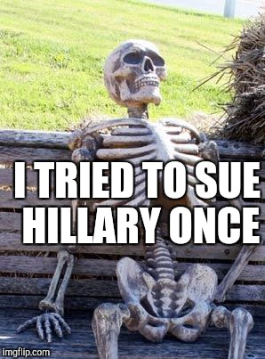 Waiting Skeleton Meme | I TRIED TO SUE HILLARY ONCE | image tagged in memes,waiting skeleton | made w/ Imgflip meme maker