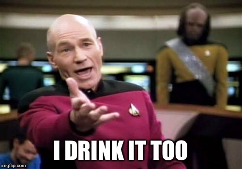 Picard Wtf Meme | I DRINK IT TOO | image tagged in memes,picard wtf | made w/ Imgflip meme maker