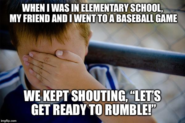 "confession kid Meme | WHEN I WAS IN ELEMENTARY SCHOOL, MY FRIEND AND I WENT TO A BASEBALL GAME WE KEPT SHOUTING, ""LET'S GET READY TO RUMBLE!"" 