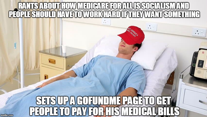 RANTS ABOUT HOW MEDICARE FOR ALL IS SOCIALISM AND PEOPLE SHOULD HAVE TO WORK HARD IF THEY WANT SOMETHING SETS UP A GOFUNDME PAGE TO GET PEOP | image tagged in maga in hospital bed | made w/ Imgflip meme maker