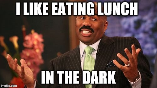 Steve Harvey Meme | I LIKE EATING LUNCH IN THE DARK | image tagged in memes,steve harvey | made w/ Imgflip meme maker