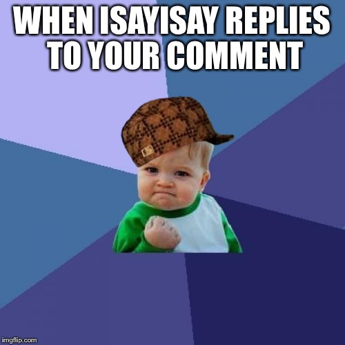 Success Kid Meme | WHEN ISAYISAY REPLIES TO YOUR COMMENT | image tagged in memes,success kid,scumbag | made w/ Imgflip meme maker
